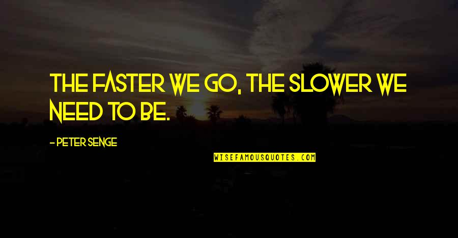 Going Green Funny Quotes By Peter Senge: The faster we go, the slower we need