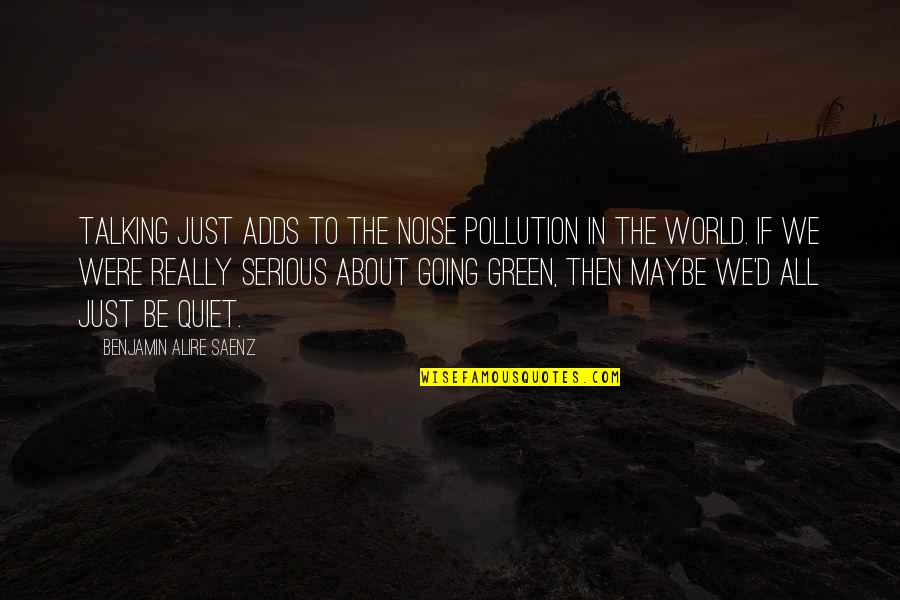 Going Green Quotes By Benjamin Alire Saenz: Talking just adds to the noise pollution in