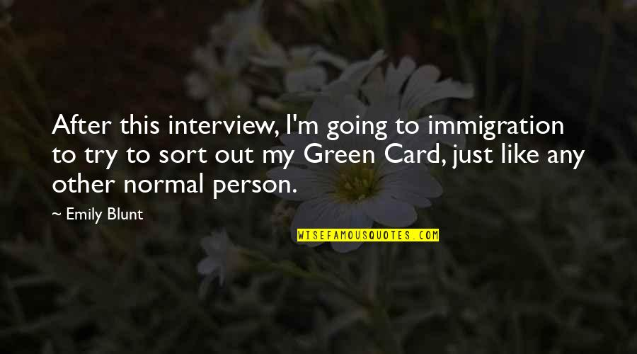 Going Green Quotes By Emily Blunt: After this interview, I'm going to immigration to