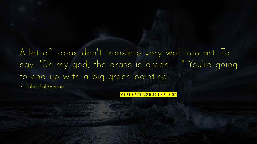 Going Green Quotes By John Baldessari: A lot of ideas don't translate very well