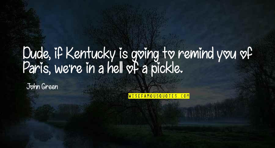 Going Green Quotes By John Green: Dude, if Kentucky is going to remind you