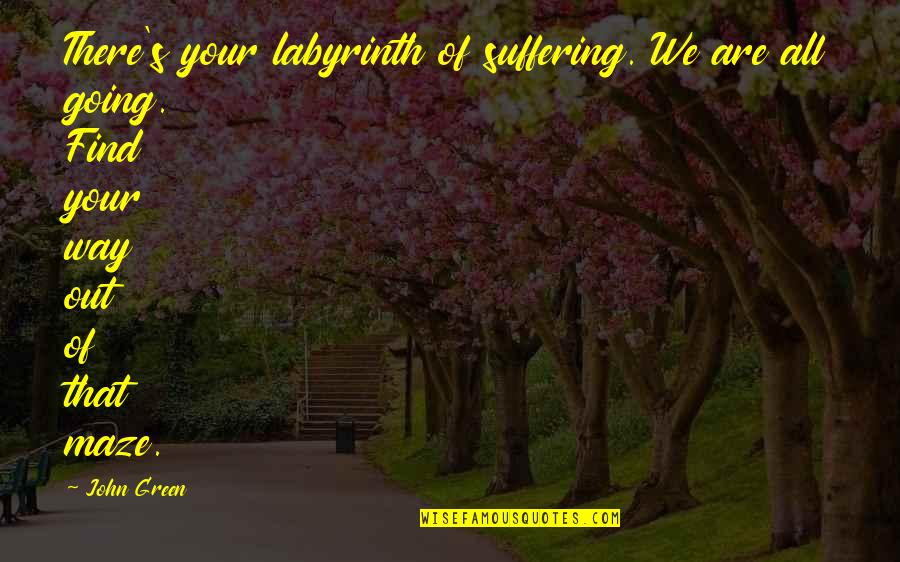 Going Green Quotes By John Green: There's your labyrinth of suffering. We are all