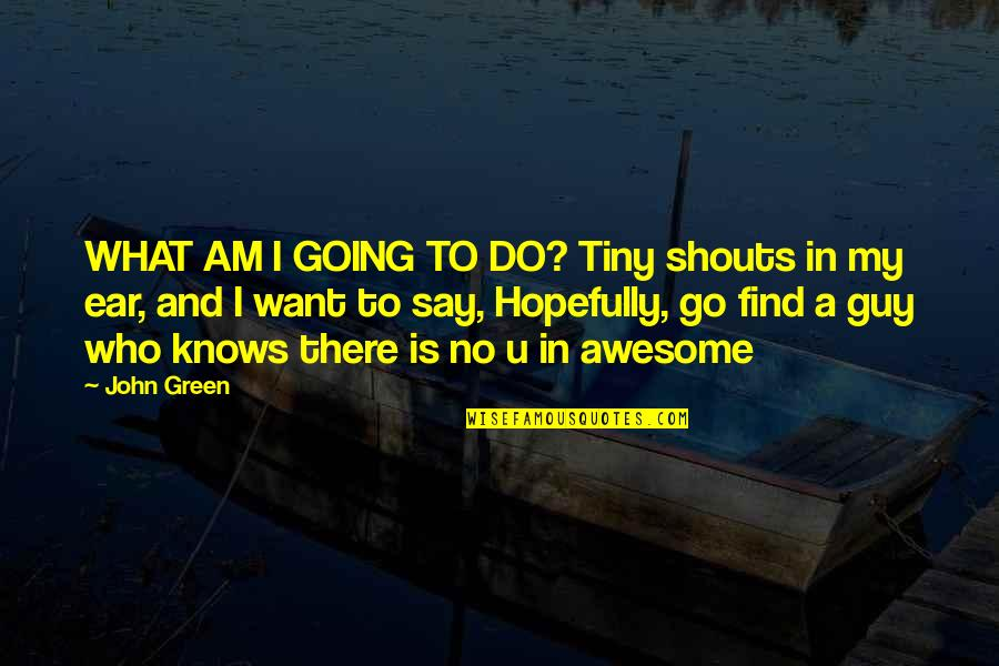 Going Green Quotes By John Green: WHAT AM I GOING TO DO? Tiny shouts