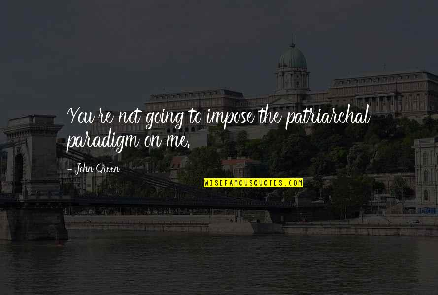 Going Green Quotes By John Green: You're not going to impose the patriarchal paradigm