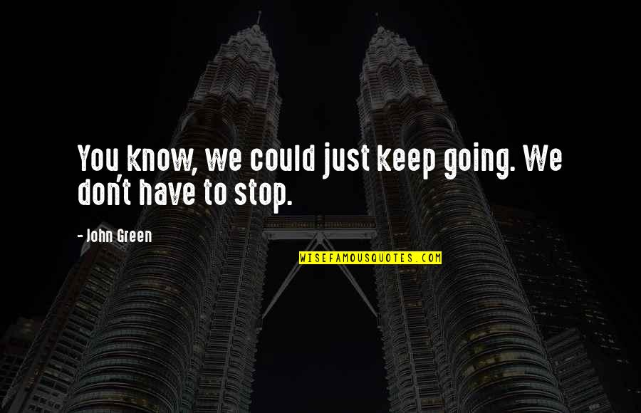 Going Green Quotes By John Green: You know, we could just keep going. We