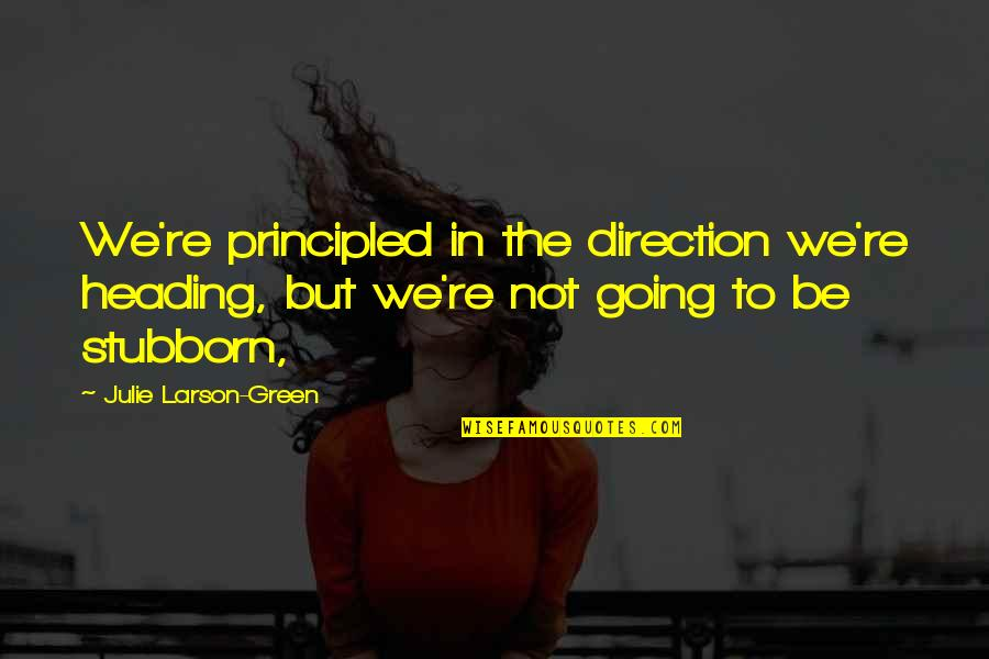 Going Green Quotes By Julie Larson-Green: We're principled in the direction we're heading, but