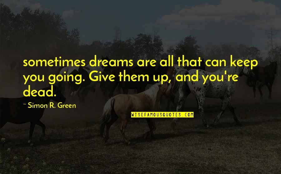 Going Green Quotes By Simon R. Green: sometimes dreams are all that can keep you