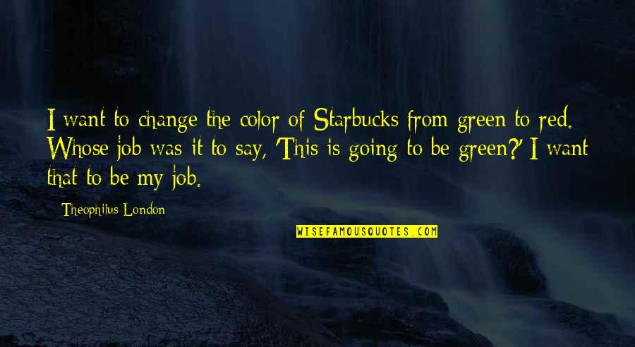 Going Green Quotes By Theophilus London: I want to change the color of Starbucks