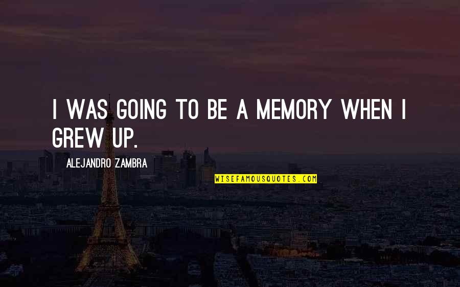 Going Growing Up Quotes By Alejandro Zambra: I was going to be a memory when