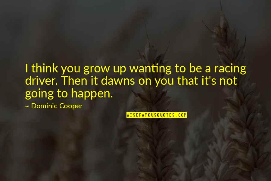 Going Growing Up Quotes By Dominic Cooper: I think you grow up wanting to be