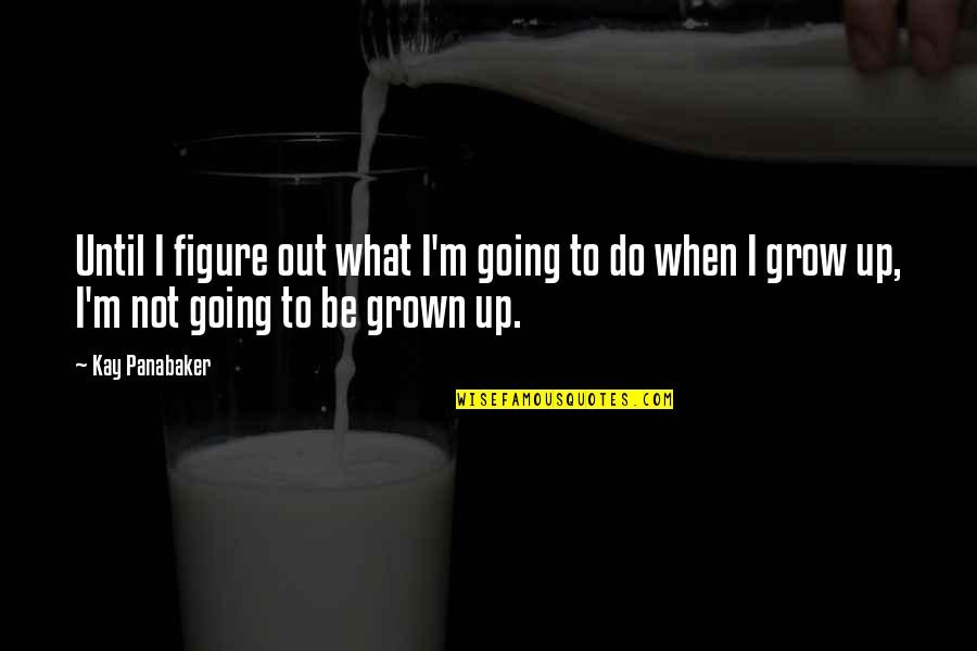 Going Growing Up Quotes By Kay Panabaker: Until I figure out what I'm going to