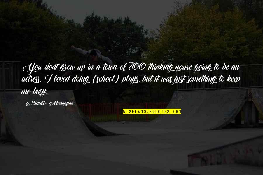 Going Growing Up Quotes By Michelle Monaghan: You dont grow up in a town of