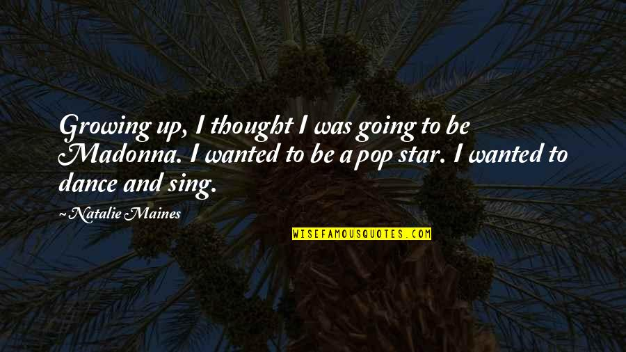 Going Growing Up Quotes By Natalie Maines: Growing up, I thought I was going to