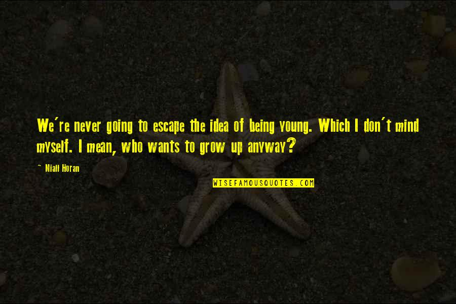 Going Growing Up Quotes By Niall Horan: We're never going to escape the idea of