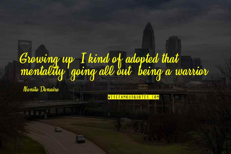Going Growing Up Quotes By Nonito Donaire: Growing up, I kind of adopted that mentality,