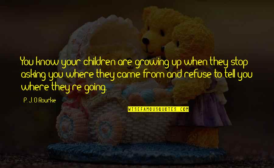 Going Growing Up Quotes By P. J. O'Rourke: You know your children are growing up when