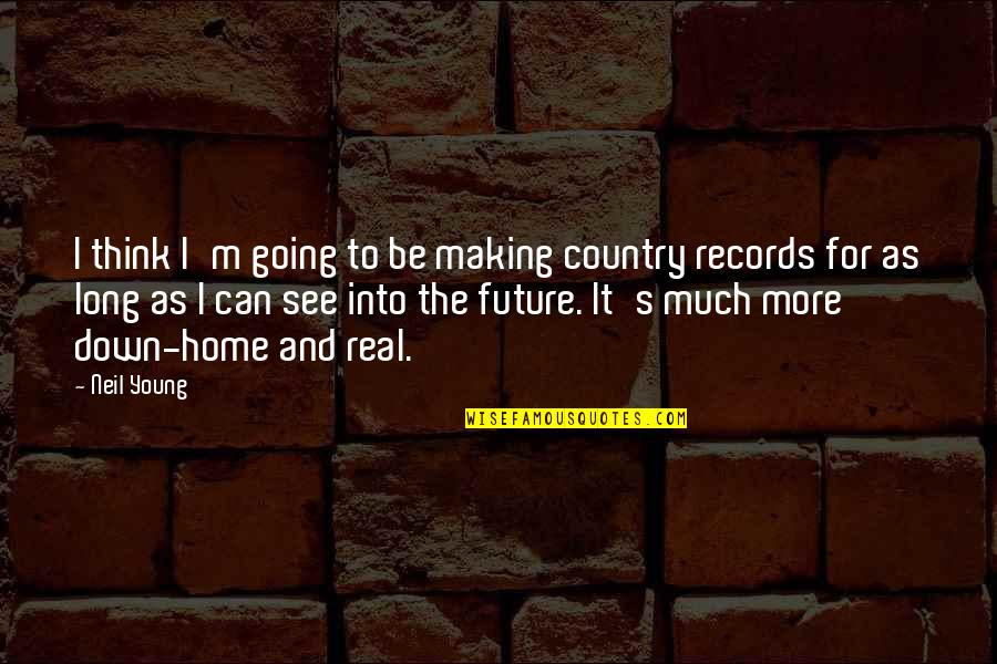 Going Home Country Quotes By Neil Young: I think I'm going to be making country