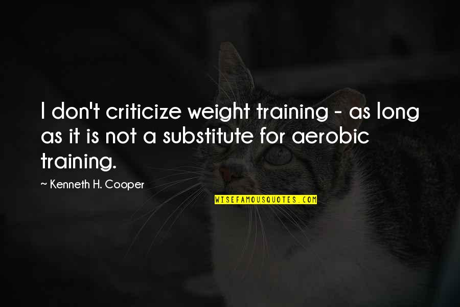 Going In Circle Quotes By Kenneth H. Cooper: I don't criticize weight training - as long