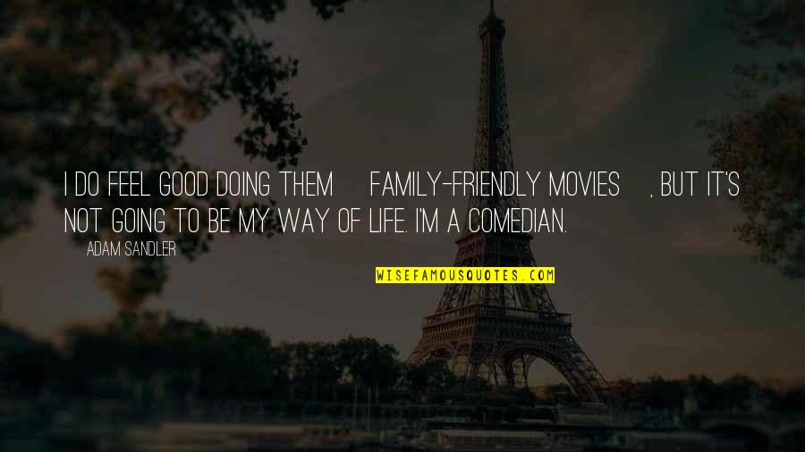 Going My Way Quotes By Adam Sandler: I do feel good doing them [family-friendly movies],