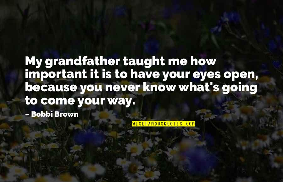 Going My Way Quotes By Bobbi Brown: My grandfather taught me how important it is