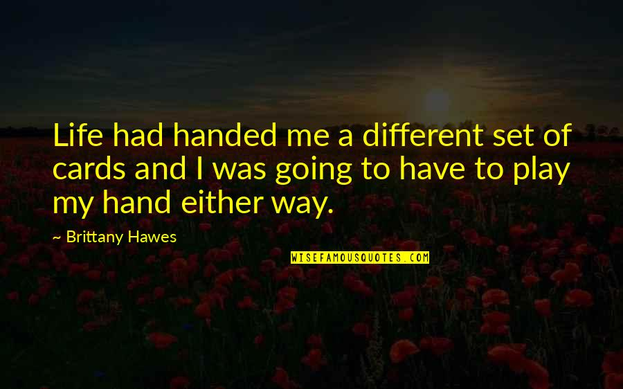 Going My Way Quotes By Brittany Hawes: Life had handed me a different set of