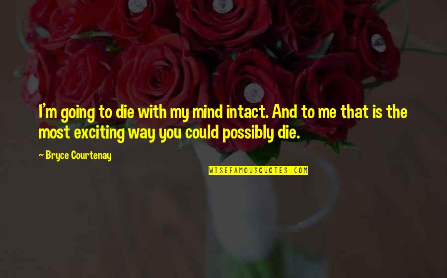 Going My Way Quotes By Bryce Courtenay: I'm going to die with my mind intact.