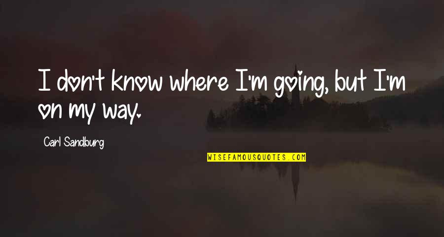Going My Way Quotes By Carl Sandburg: I don't know where I'm going, but I'm