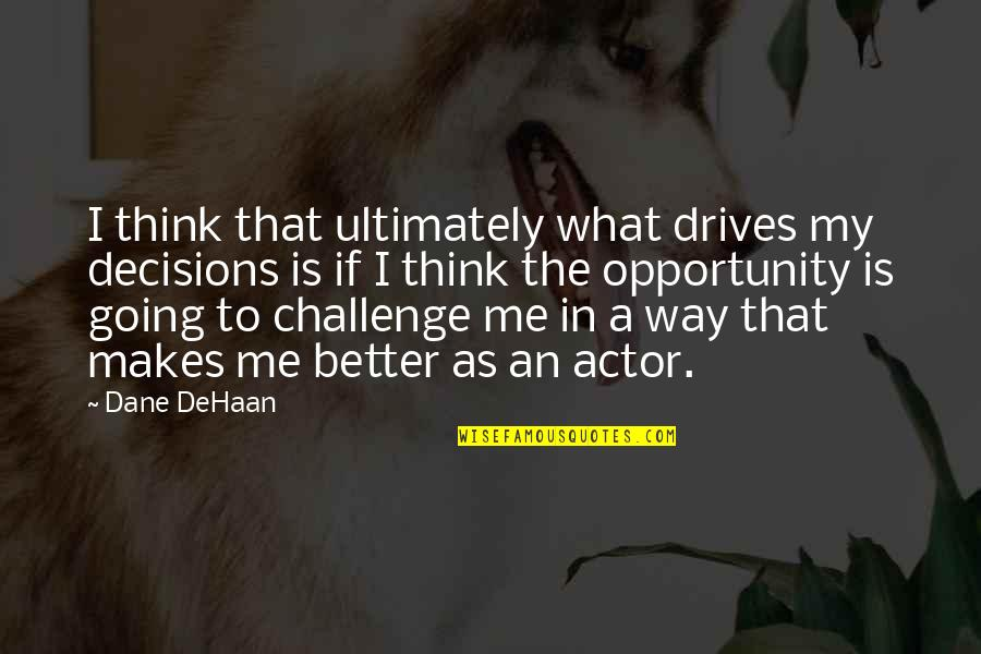 Going My Way Quotes By Dane DeHaan: I think that ultimately what drives my decisions