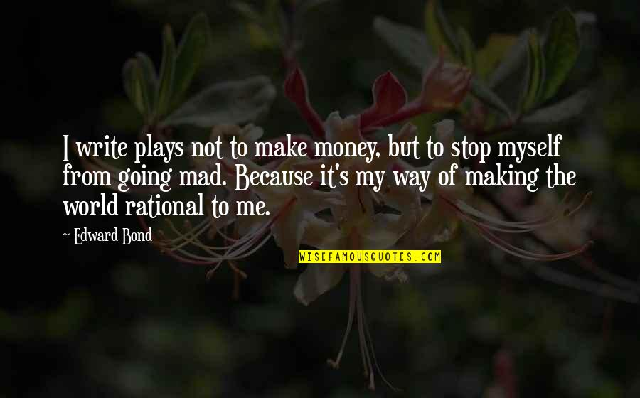 Going My Way Quotes By Edward Bond: I write plays not to make money, but