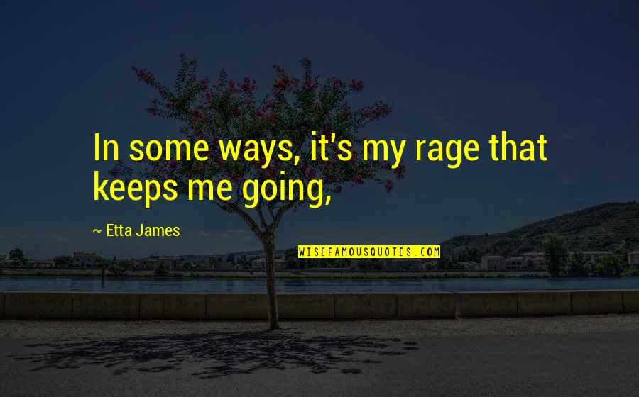 Going My Way Quotes By Etta James: In some ways, it's my rage that keeps