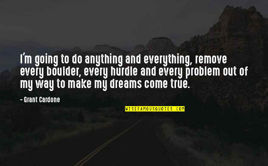 Going My Way Quotes By Grant Cardone: I'm going to do anything and everything, remove