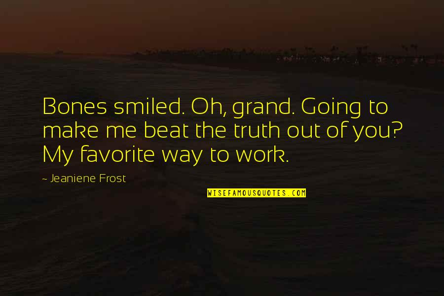 Going My Way Quotes By Jeaniene Frost: Bones smiled. Oh, grand. Going to make me