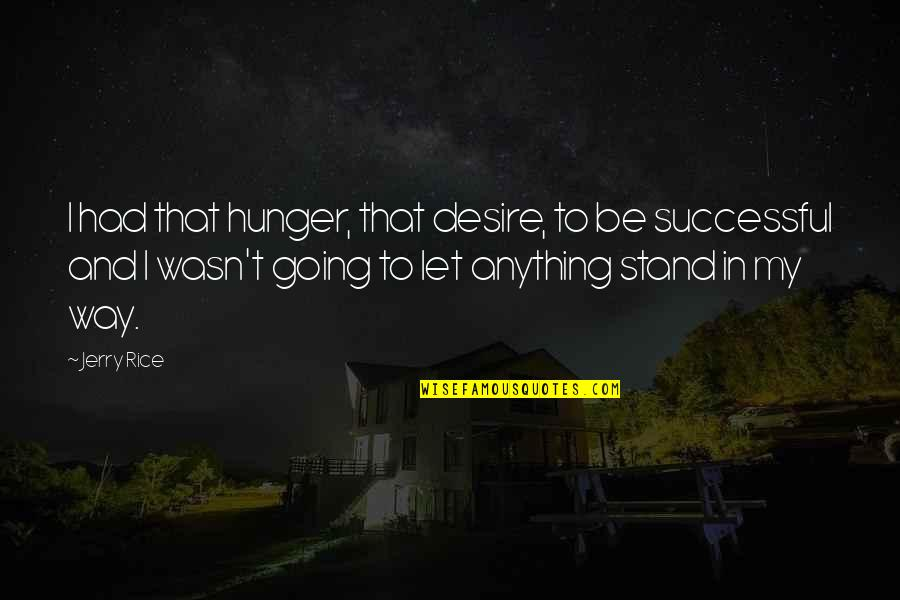 Going My Way Quotes By Jerry Rice: I had that hunger, that desire, to be