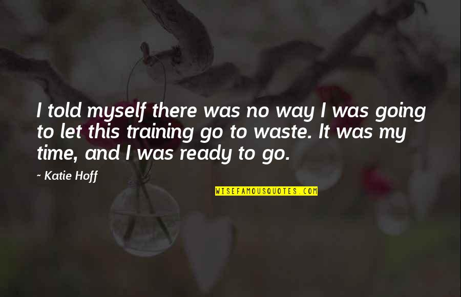 Going My Way Quotes By Katie Hoff: I told myself there was no way I