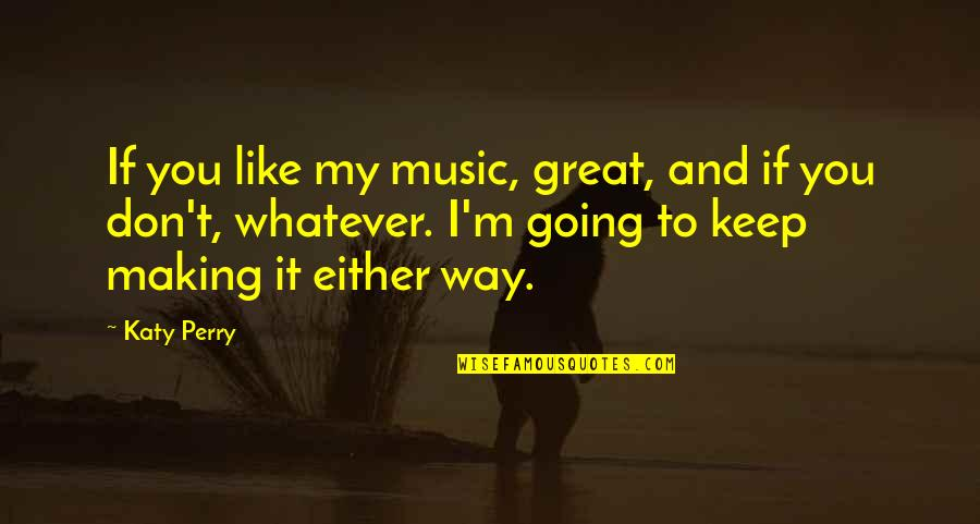 Going My Way Quotes By Katy Perry: If you like my music, great, and if