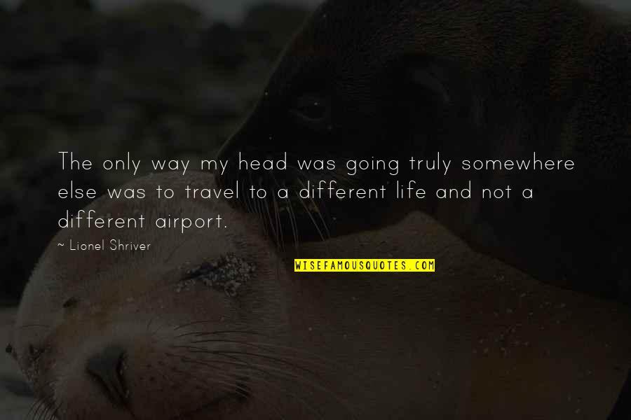 Going My Way Quotes By Lionel Shriver: The only way my head was going truly