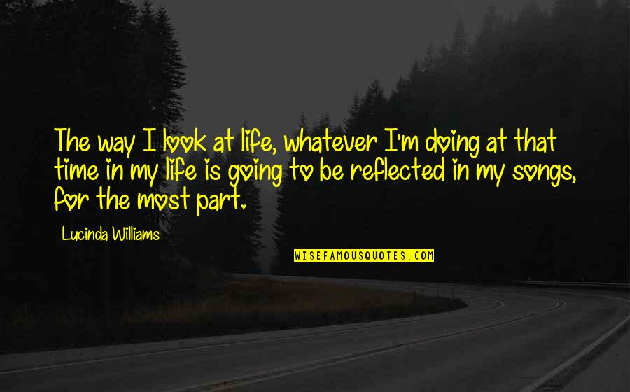 Going My Way Quotes By Lucinda Williams: The way I look at life, whatever I'm