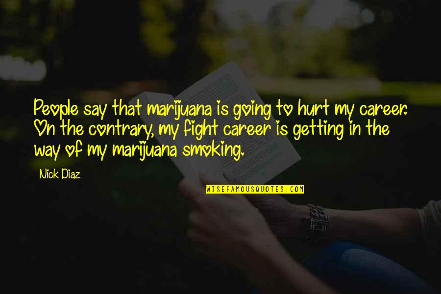 Going My Way Quotes By Nick Diaz: People say that marijuana is going to hurt