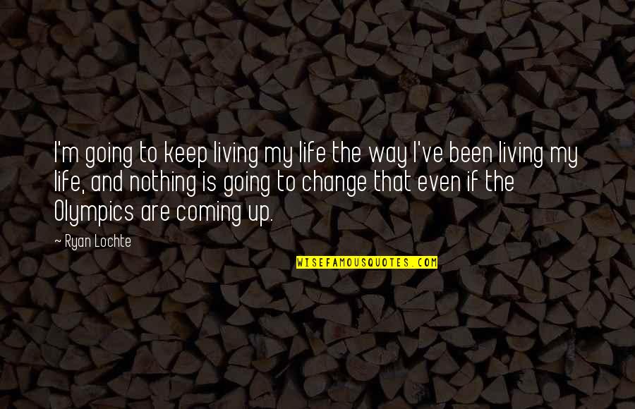 Going My Way Quotes By Ryan Lochte: I'm going to keep living my life the