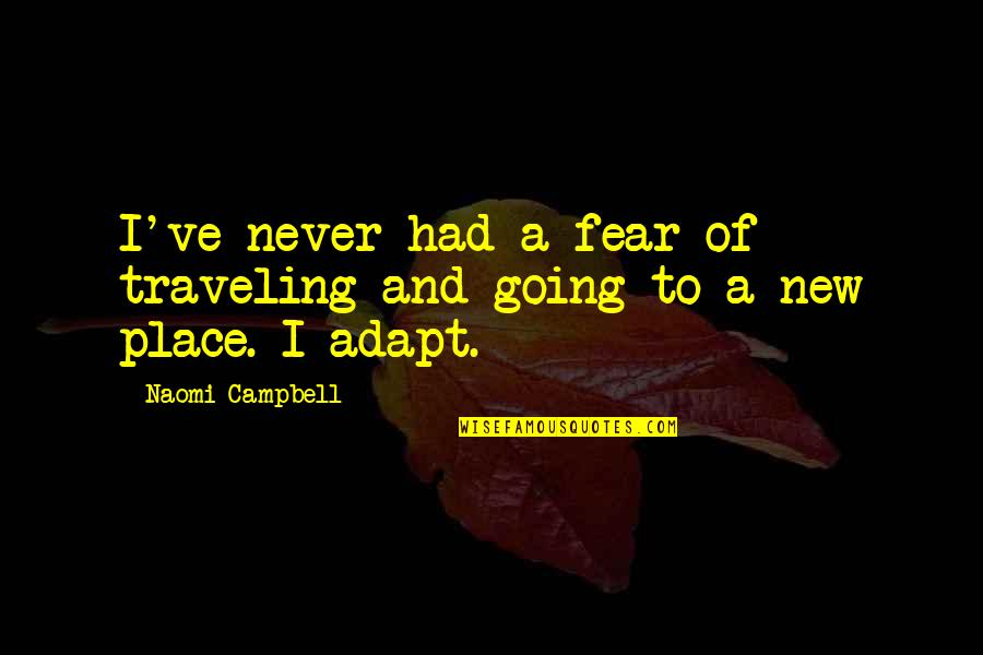 Going New Places Quotes By Naomi Campbell: I've never had a fear of traveling and