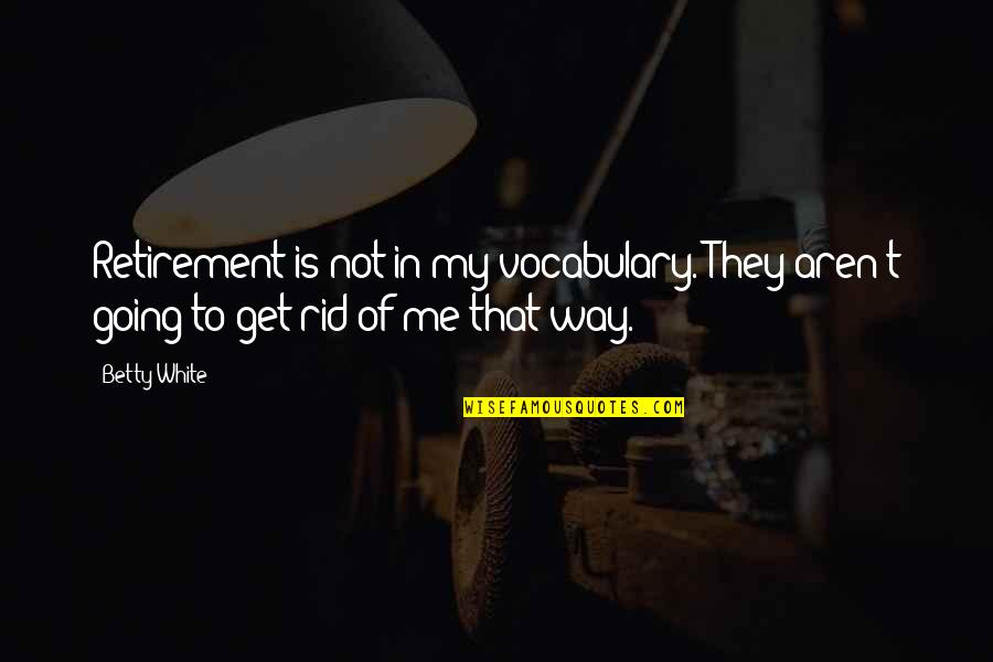 Going Our Own Way Quotes By Betty White: Retirement is not in my vocabulary. They aren't