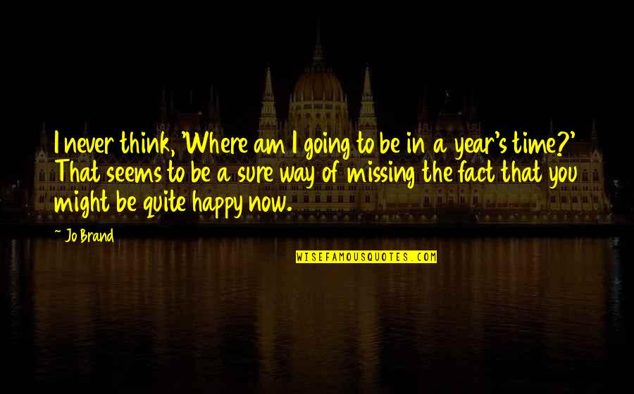 Going Our Own Way Quotes By Jo Brand: I never think, 'Where am I going to