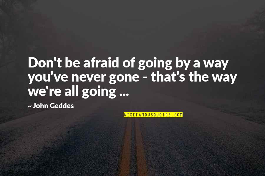 Going Our Own Way Quotes By John Geddes: Don't be afraid of going by a way