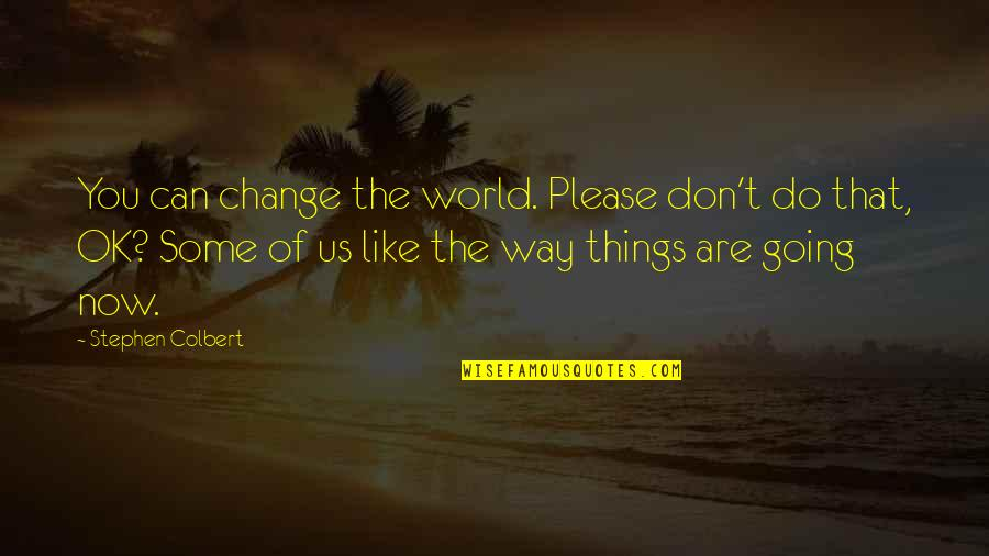 Going Our Own Way Quotes By Stephen Colbert: You can change the world. Please don't do