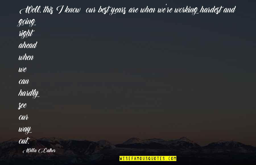 Going Our Own Way Quotes By Willa Cather: Well, this I know: our best years are