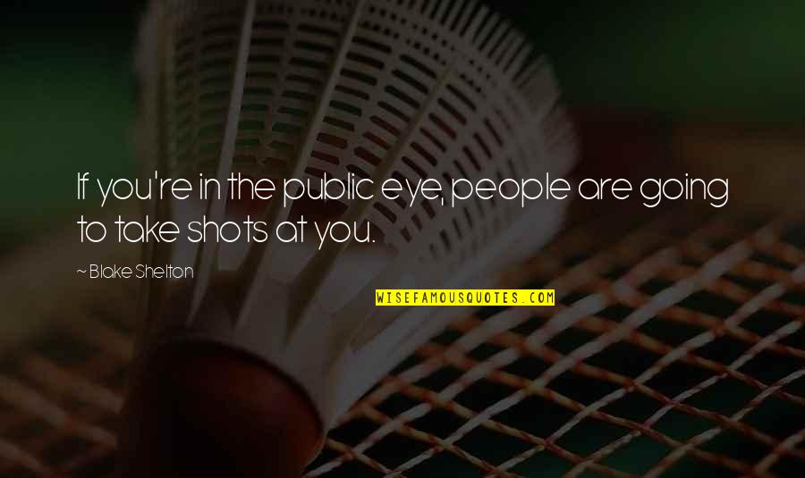 Going Public Quotes By Blake Shelton: If you're in the public eye, people are