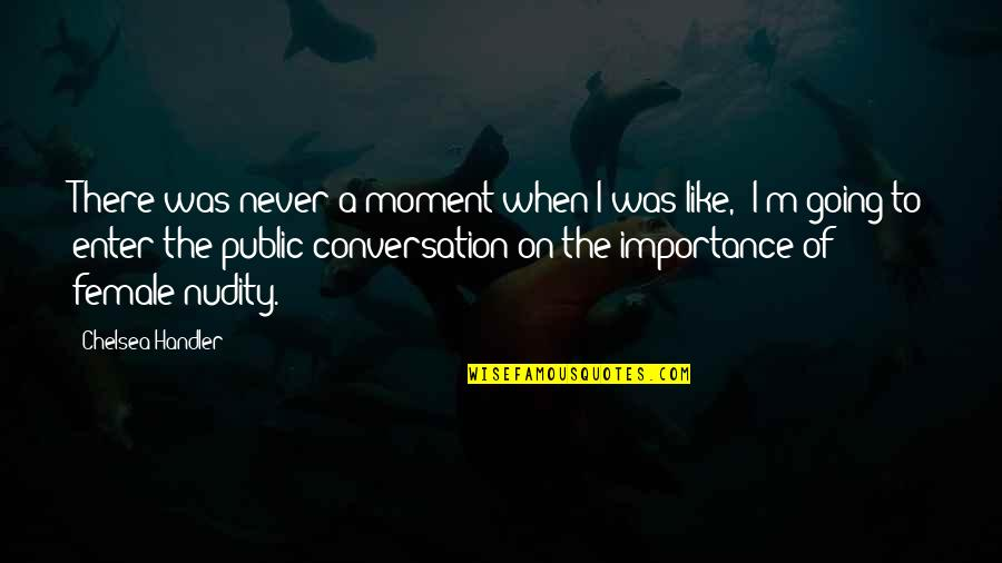 Going Public Quotes By Chelsea Handler: There was never a moment when I was