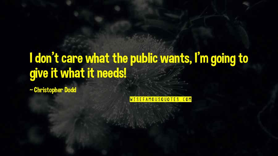 Going Public Quotes By Christopher Dodd: I don't care what the public wants, I'm