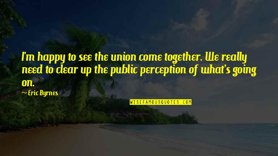 Going Public Quotes By Eric Byrnes: I'm happy to see the union come together.