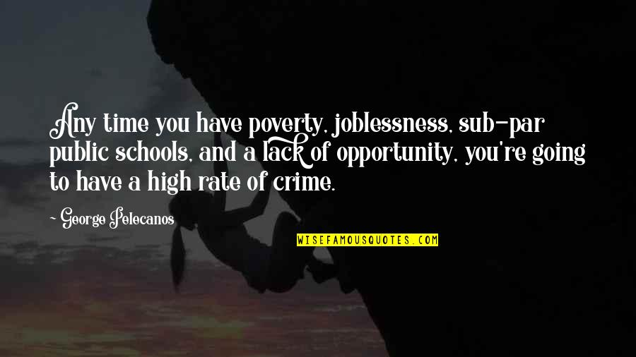 Going Public Quotes By George Pelecanos: Any time you have poverty, joblessness, sub-par public